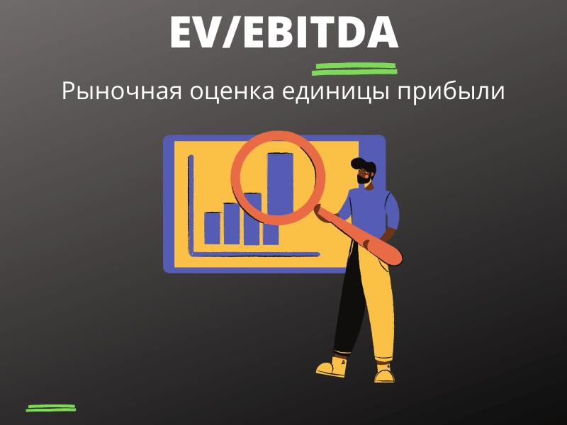 EV/EBITDA Enterprise value/Earnings before Interest, Depreciation, Taxes and Amortization (реальная цена/прибыль)